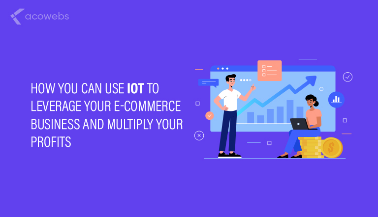 How You Can Use IoT to Leverage Your E-Commerce Business and Multiply Your Profits