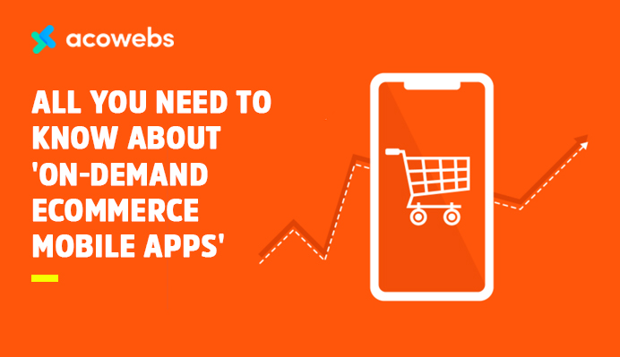 All You Need To Know About 'On-Demand eCommerce Mobile Apps'