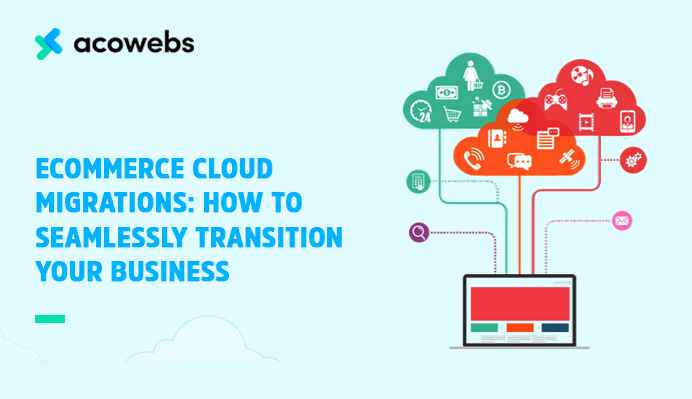 eCommerce Cloud Migrations: How To Seamlessly Transition Your Business