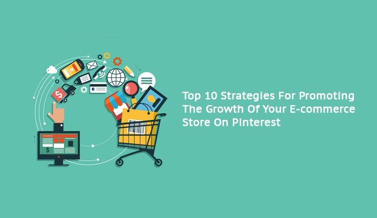 Top 10 Strategies For Promoting The Growth Of Your E-commerce Store On Pinterest