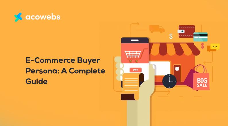 E-Commerce Buyer Persona: A Complete Guide